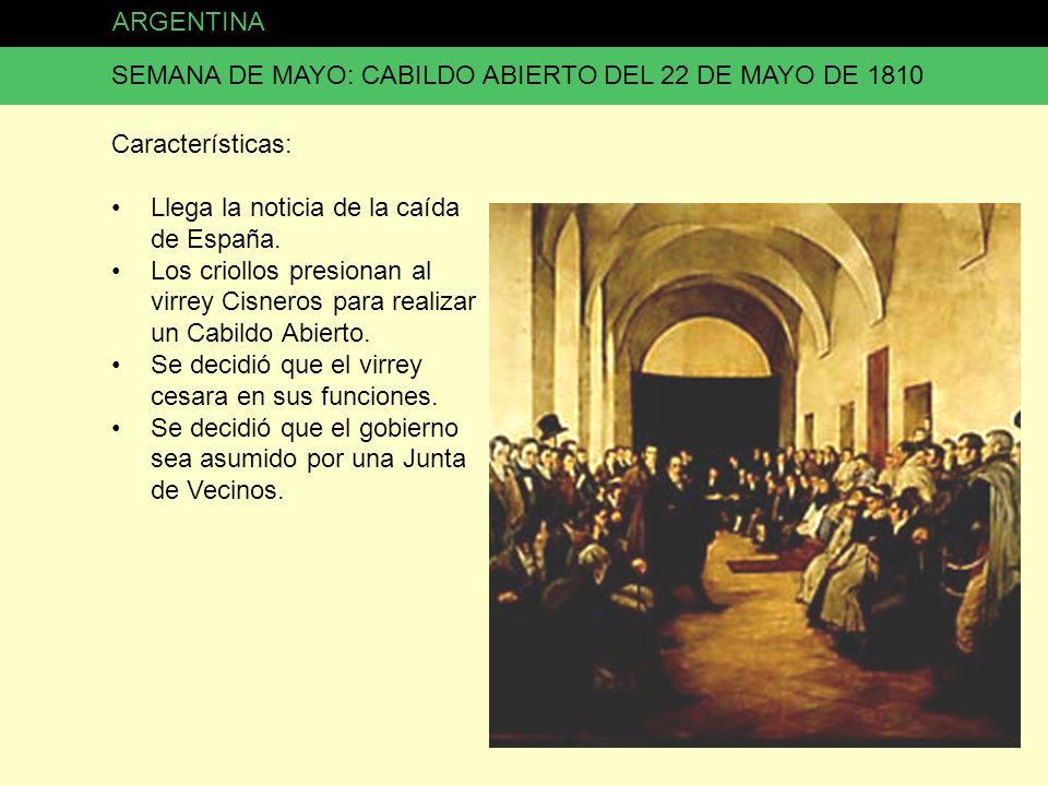ARGENTINA SEMANA DE MAYO: CABILDO ABIERTO DEL 22 DE MAYO DE 1810 Características: Llega la noticia de la caída de España. Los criollos presionan al vi