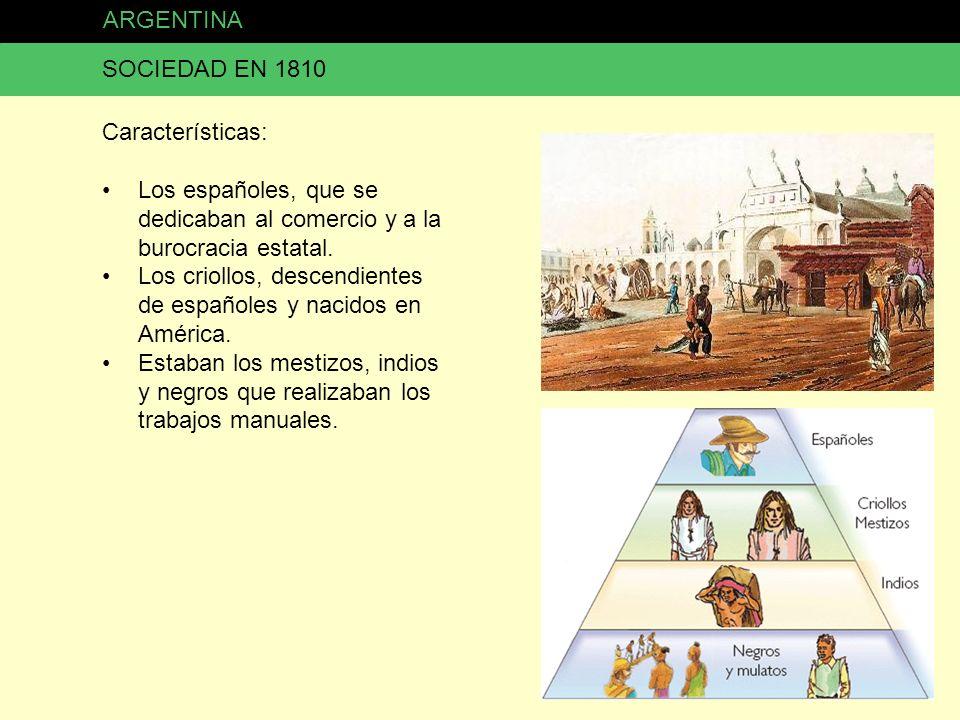 ARGENTINA SOCIEDAD EN 1810 Características: Los españoles, que se dedicaban al comercio y a la burocracia estatal. Los criollos, descendientes de espa