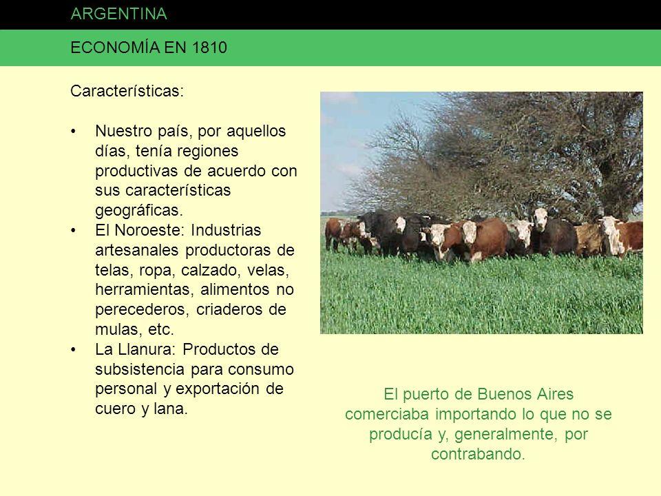 ARGENTINA ECONOMÍA EN 1810 Características: Nuestro país, por aquellos días, tenía regiones productivas de acuerdo con sus características geográficas