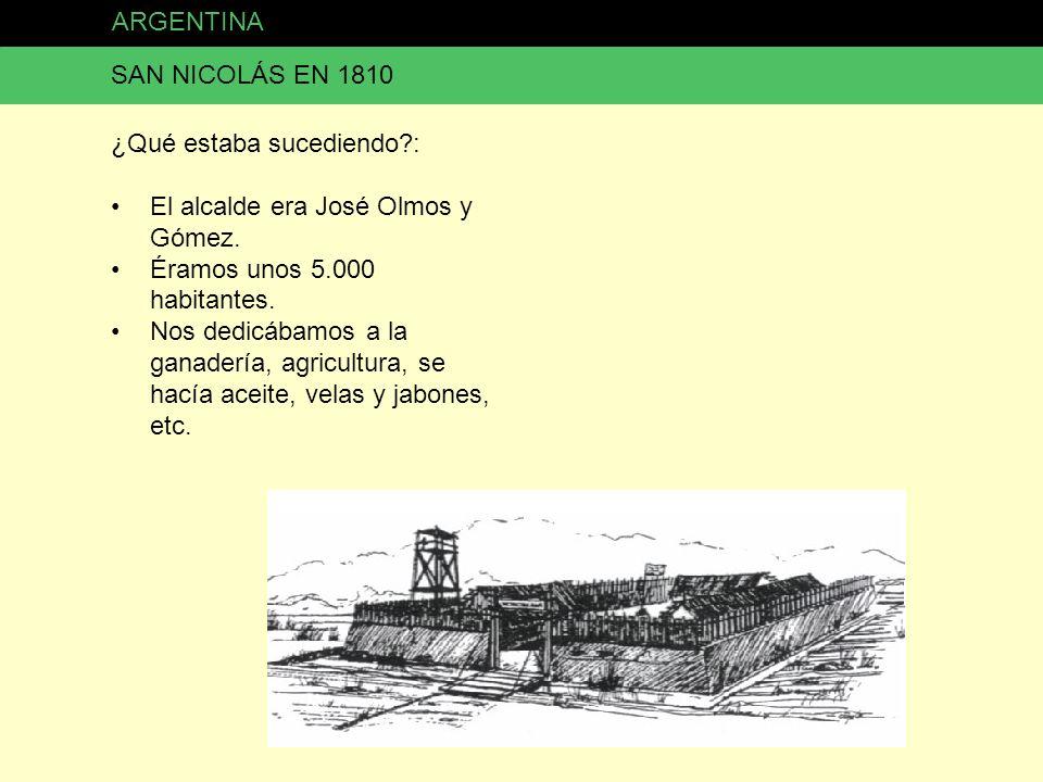 ARGENTINA SAN NICOLÁS EN 1810 ¿Qué estaba sucediendo?: El alcalde era José Olmos y Gómez. Éramos unos 5.000 habitantes. Nos dedicábamos a la ganadería