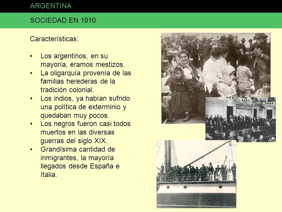 ARGENTINA SOCIEDAD EN 1910 Características: Los argentinos, en su mayoría, éramos mestizos. La oligarquía provenía de las familias herederas de la tra