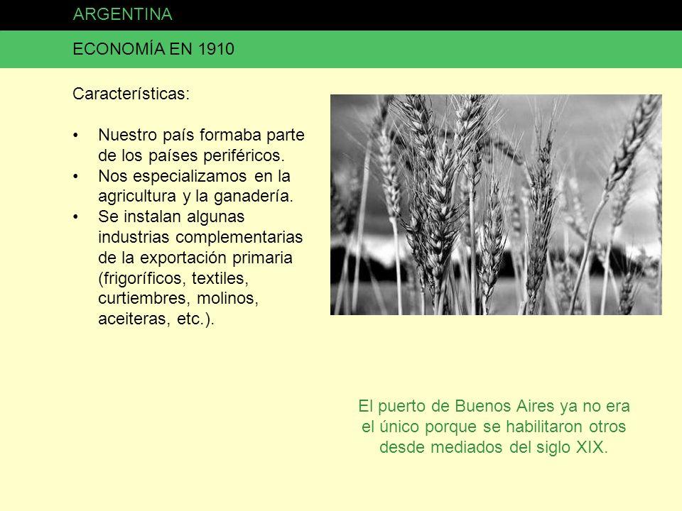ARGENTINA ECONOMÍA EN 1910 Características: Nuestro país formaba parte de los países periféricos. Nos especializamos en la agricultura y la ganadería.