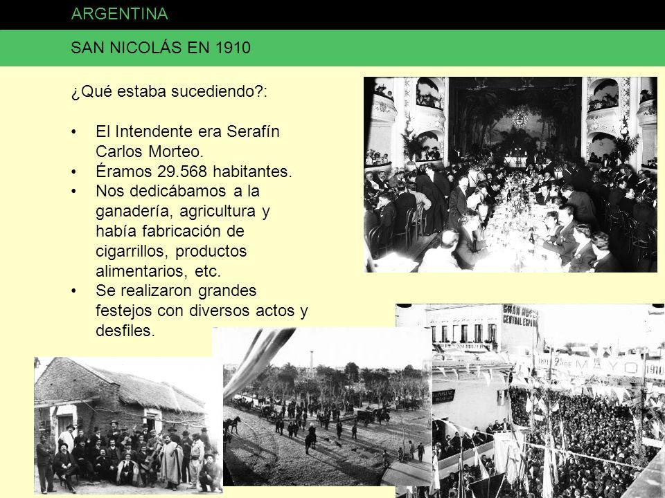 ARGENTINA SAN NICOLÁS EN 1910 ¿Qué estaba sucediendo?: El Intendente era Serafín Carlos Morteo. Éramos 29.568 habitantes. Nos dedicábamos a la ganader
