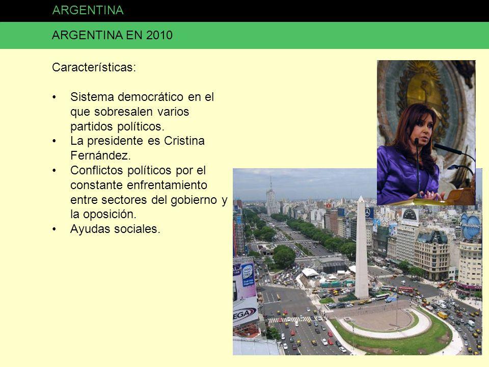ARGENTINA ARGENTINA EN 2010 Características: Sistema democrático en el que sobresalen varios partidos políticos. La presidente es Cristina Fernández.
