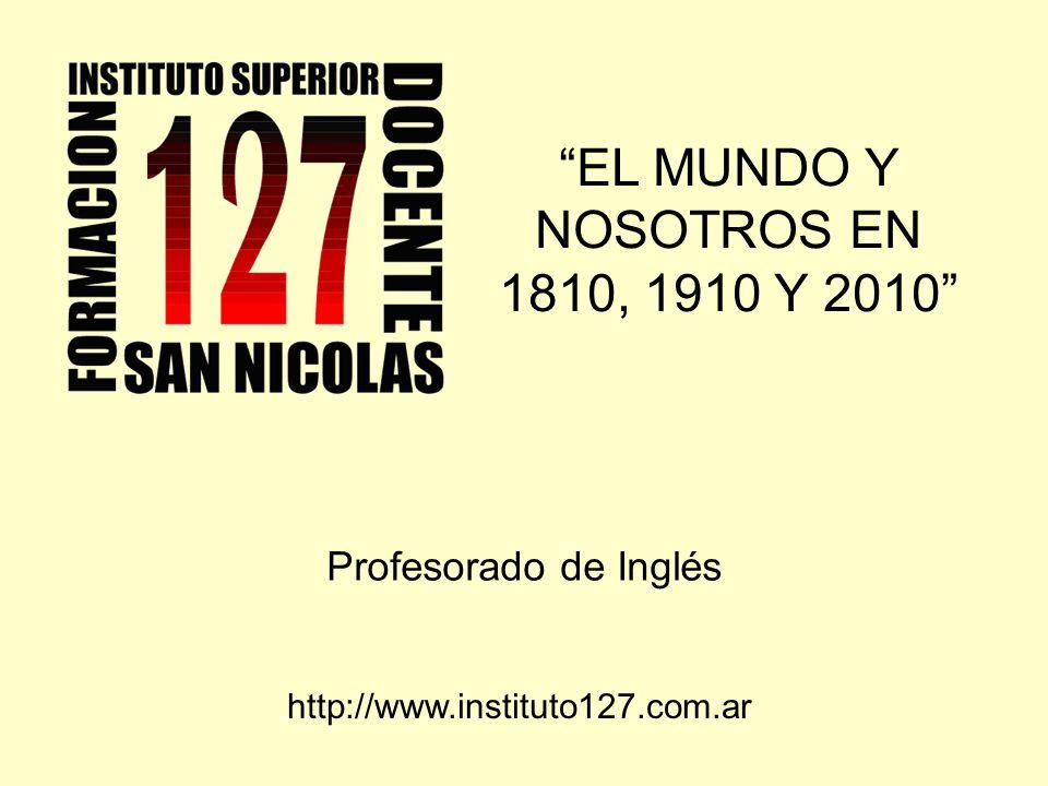 EL MUNDO Y NOSOTROS EN 1810, 1910 Y 2010 Profesorado de Inglés http://www.instituto127.com.ar
