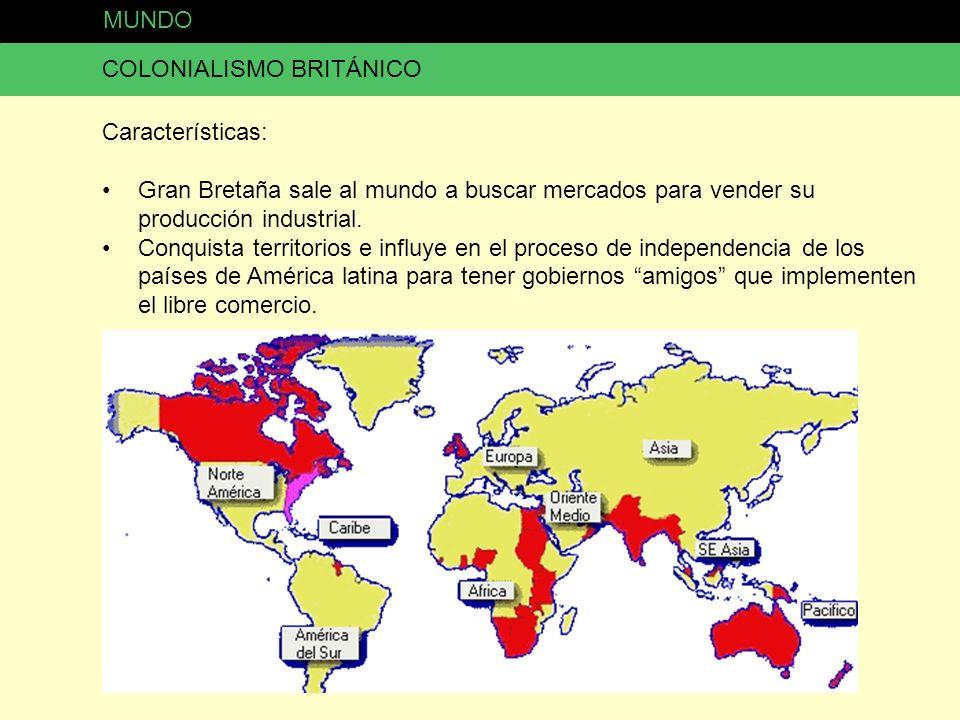 MUNDO COLONIALISMO BRITÁNICO Características: Gran Bretaña sale al mundo a buscar mercados para vender su producción industrial. Conquista territorios