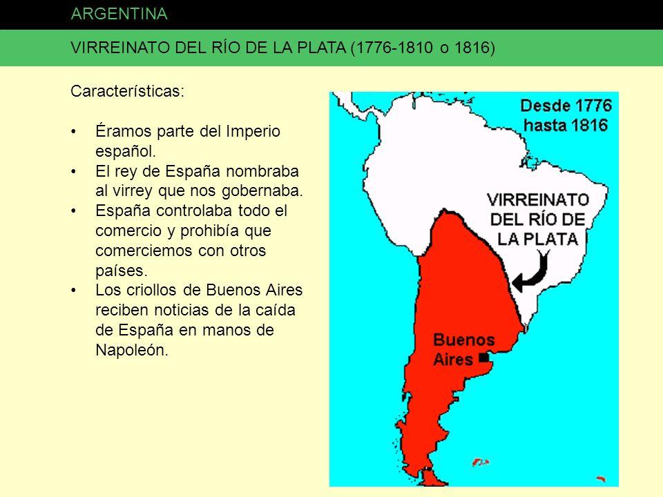 ARGENTINA VIRREINATO DEL RÍO DE LA PLATA (1776-1810 o 1816) Características: Éramos parte del Imperio español. El rey de España nombraba al virrey que