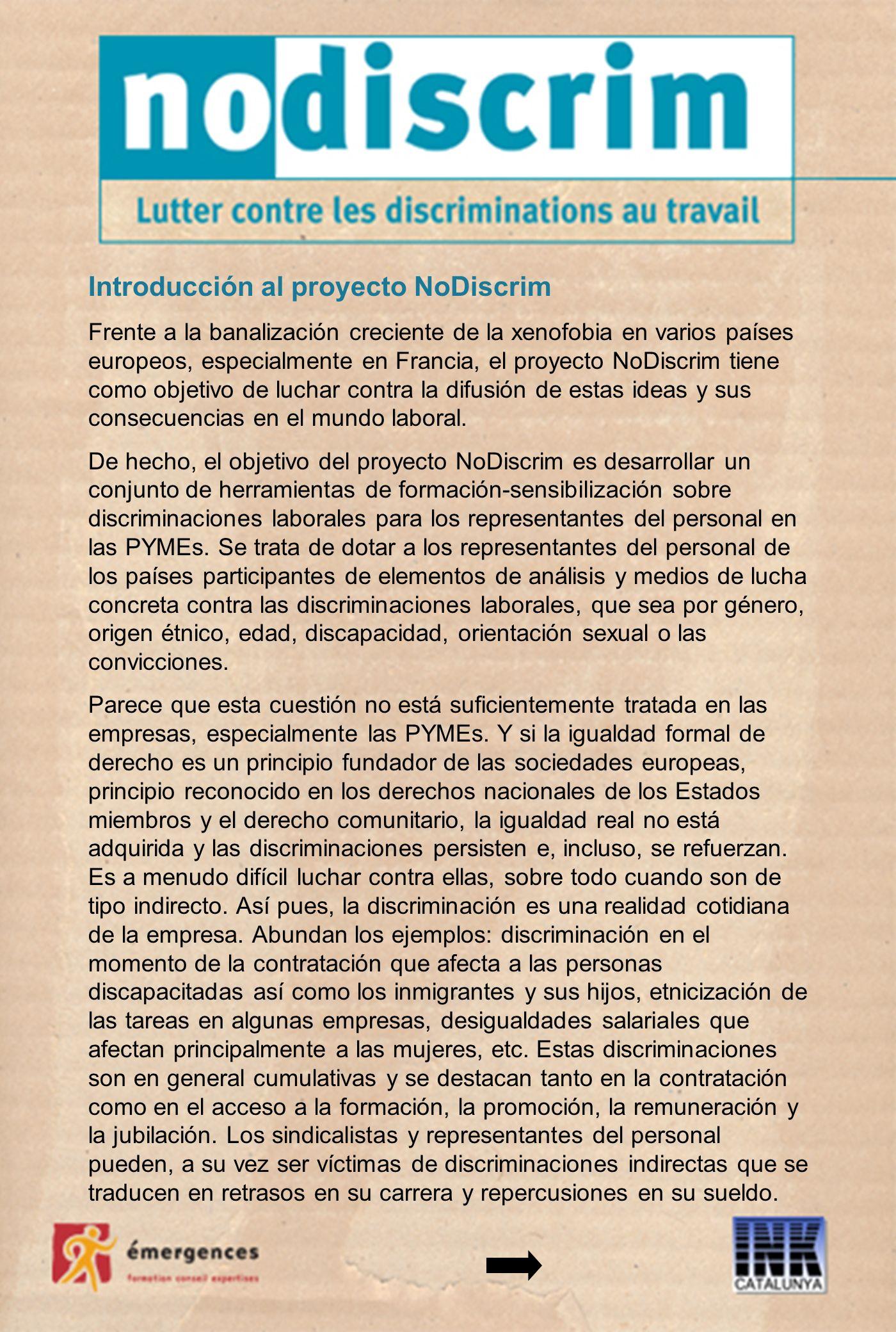 Introducción al proyecto NoDiscrim Frente a la banalización creciente de la xenofobia en varios países europeos, especialmente en Francia, el proyecto NoDiscrim tiene como objetivo de luchar contra la difusión de estas ideas y sus consecuencias en el mundo laboral.