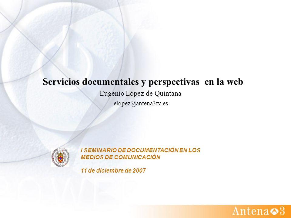 Servicios documentales y perspectivas en la web Eugenio López de Quintana elopez@antena3tv.es I SEMINARIO DE DOCUMENTACIÓN EN LOS MEDIOS DE COMUNICACI