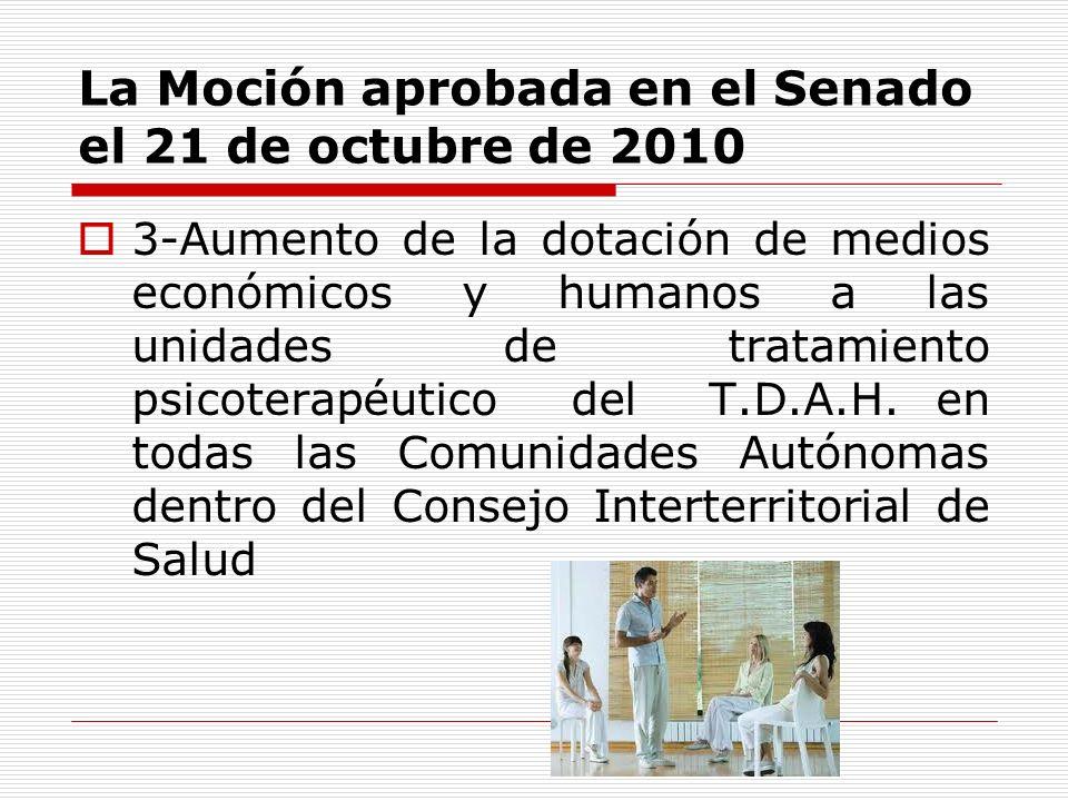 La Moción aprobada en el Senado el 21 de octubre de 2010 3-Aumento de la dotación de medios económicos y humanos a las unidades de tratamiento psicoterapéutico del T.D.A.H.