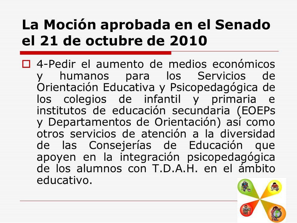 La Moción aprobada en el Senado el 21 de octubre de 2010 4-Pedir el aumento de medios económicos y humanos para los Servicios de Orientación Educativa y Psicopedagógica de los colegios de infantil y primaria e institutos de educación secundaria (EOEPs y Departamentos de Orientación) así como otros servicios de atención a la diversidad de las Consejerías de Educación que apoyen en la integración psicopedagógica de los alumnos con T.D.A.H.