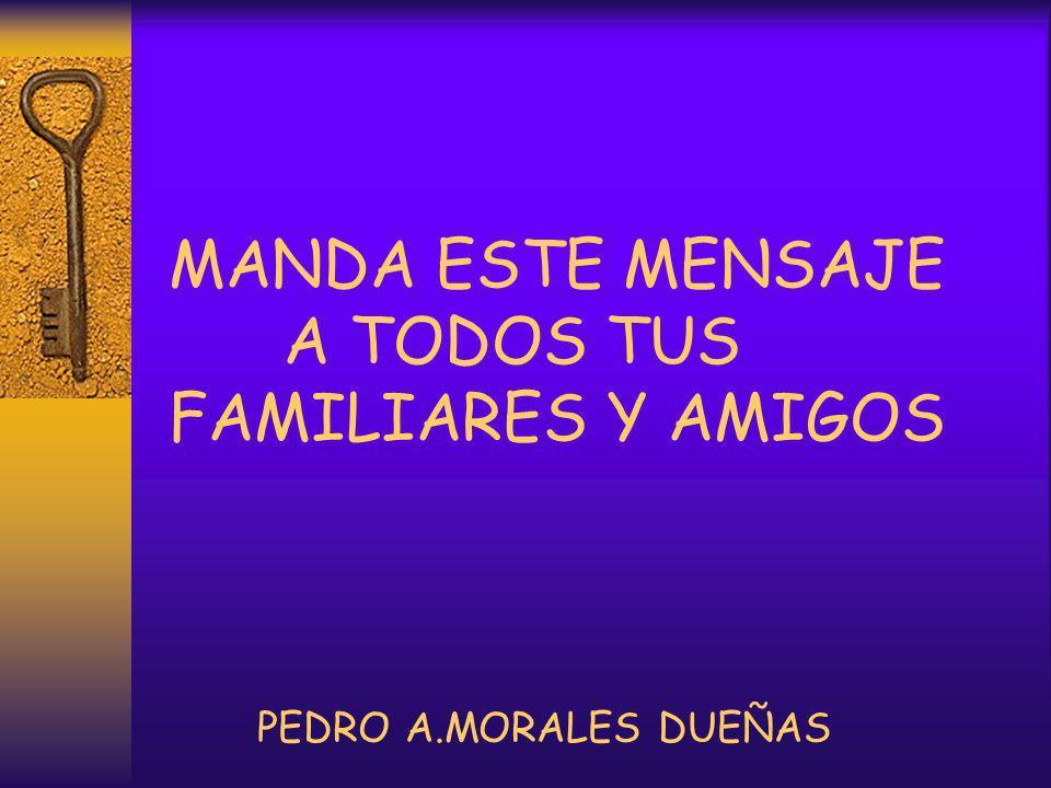 MANDA ESTE MENSAJE A TODOS TUS FAMILIARES Y AMIGOS PEDRO A.MORALES DUEÑAS