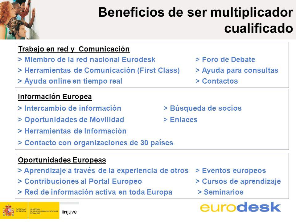 Beneficios de ser multiplicador cualificado Trabajo en red y Comunicación > Miembro de la red nacional Eurodesk > Foro de Debate > Herramientas de Comunicación (First Class)> Ayuda para consultas > Ayuda online en tiempo real> Contactos Información Europea > Intercambio de información> Búsqueda de socios > Oportunidades de Movilidad > Enlaces > Herramientas de Información > Contacto con organizaciones de 30 países Oportunidades Europeas > Aprendizaje a través de la experiencia de otros> Eventos europeos > Contribuciones al Portal Europeo> Cursos de aprendizaje > Red de información activa en toda Europa > Seminarios