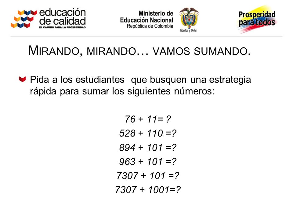 M IRANDO, MIRANDO … VAMOS SUMANDO. Pida a los estudiantes que busquen una estrategia rápida para sumar los siguientes números: 76 + 11= ? 528 + 110 =?