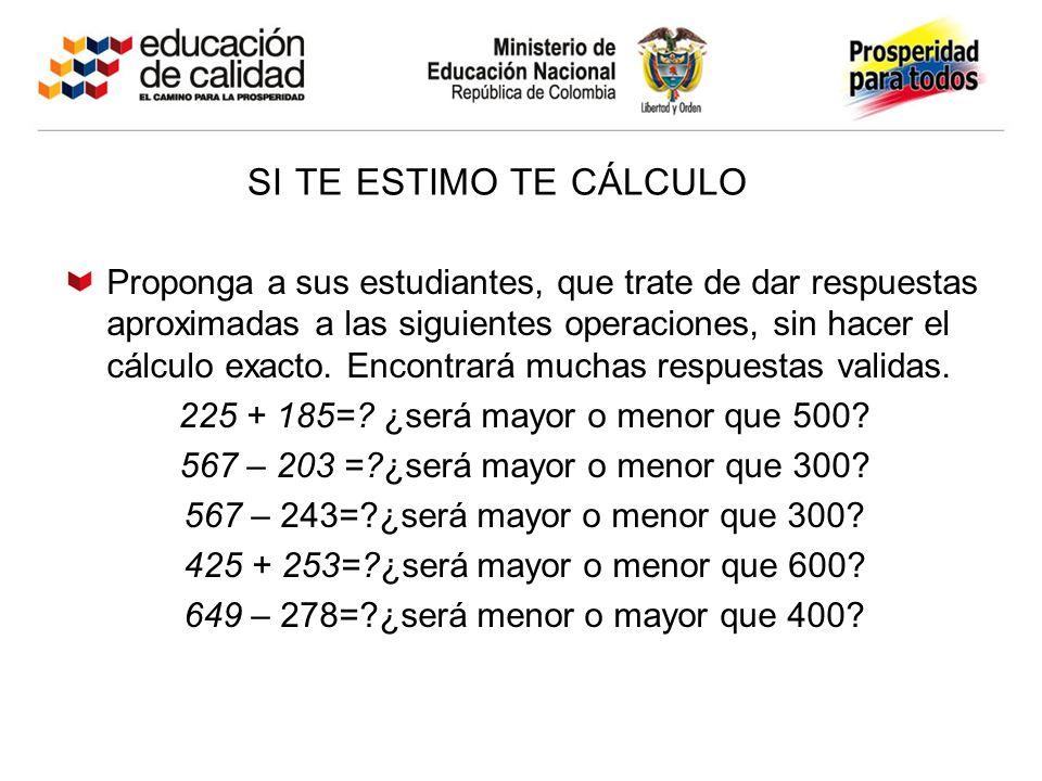 SI TE ESTIMO TE CÁLCULO Proponga a sus estudiantes, que trate de dar respuestas aproximadas a las siguientes operaciones, sin hacer el cálculo exacto.