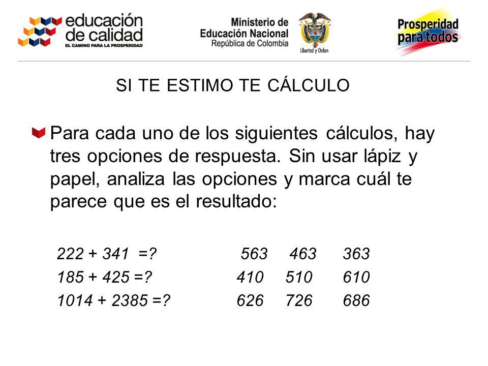 SI TE ESTIMO TE CÁLCULO Para cada uno de los siguientes cálculos, hay tres opciones de respuesta. Sin usar lápiz y papel, analiza las opciones y marca