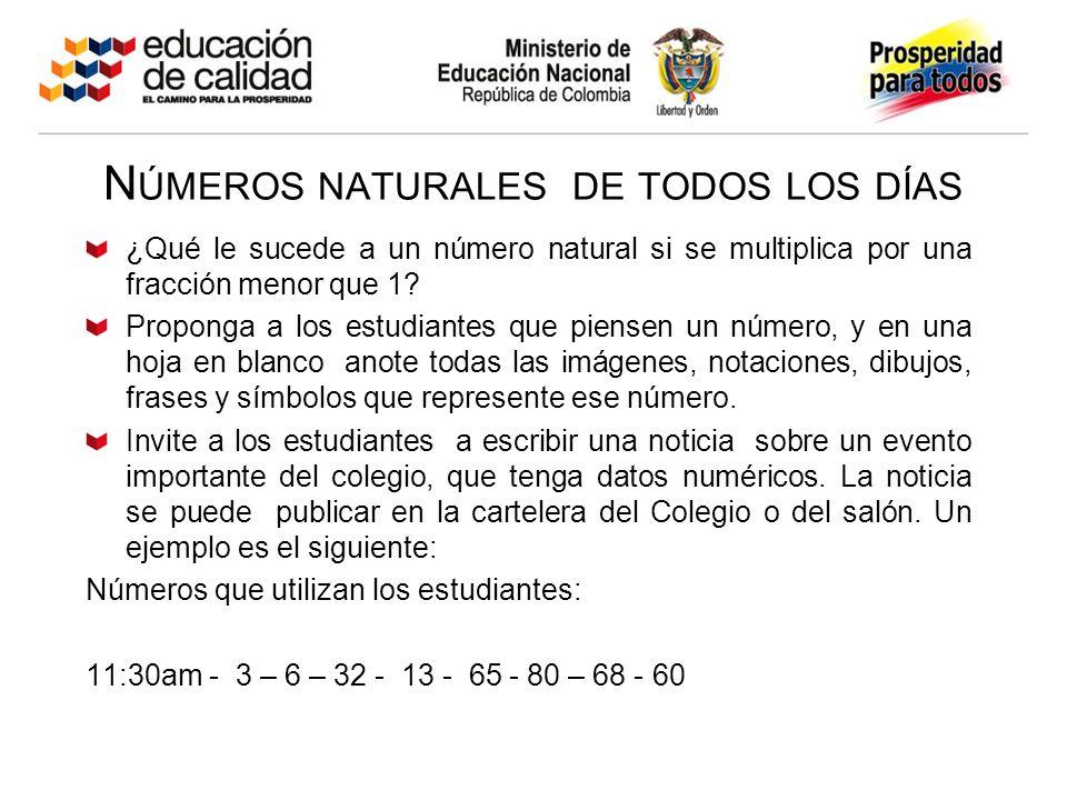 N ÚMEROS NATURALES DE TODOS LOS DÍAS ¿Qué le sucede a un número natural si se multiplica por una fracción menor que 1? Proponga a los estudiantes que