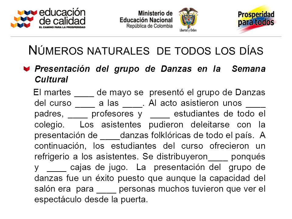 N ÚMEROS NATURALES DE TODOS LOS DÍAS Presentación del grupo de Danzas en la Semana Cultural El martes ____ de mayo se presentó el grupo de Danzas del curso ____ a las ____.