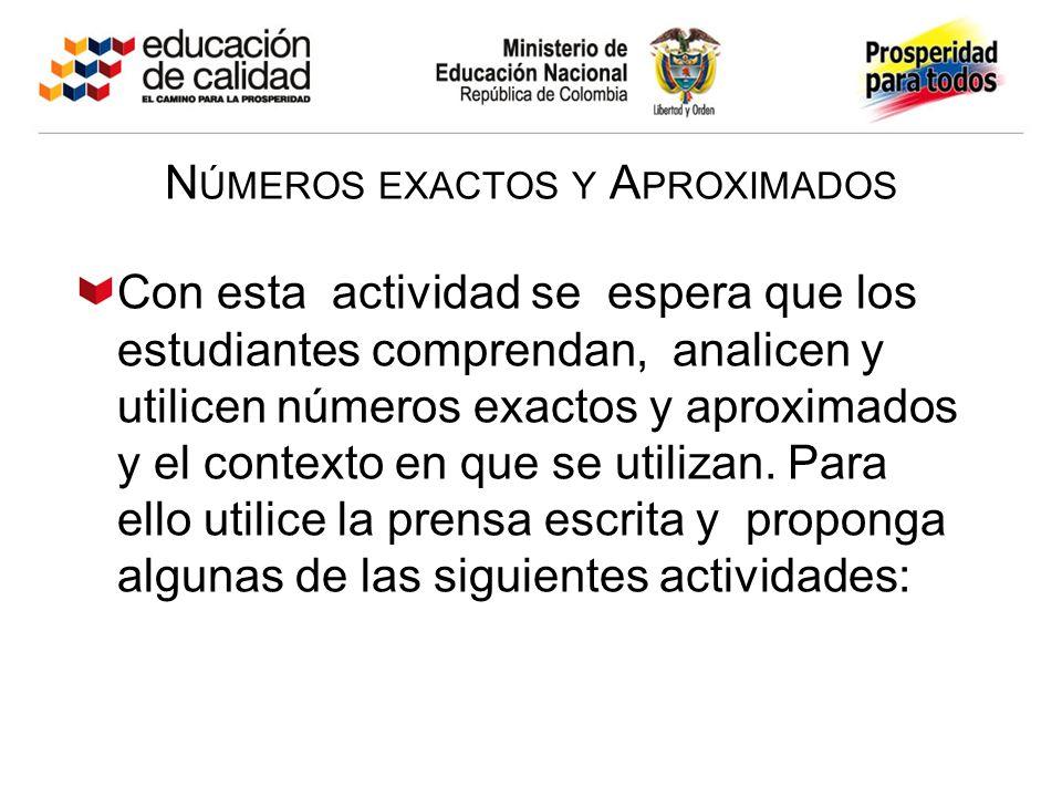N ÚMEROS EXACTOS Y A PROXIMADOS Con esta actividad se espera que los estudiantes comprendan, analicen y utilicen números exactos y aproximados y el contexto en que se utilizan.