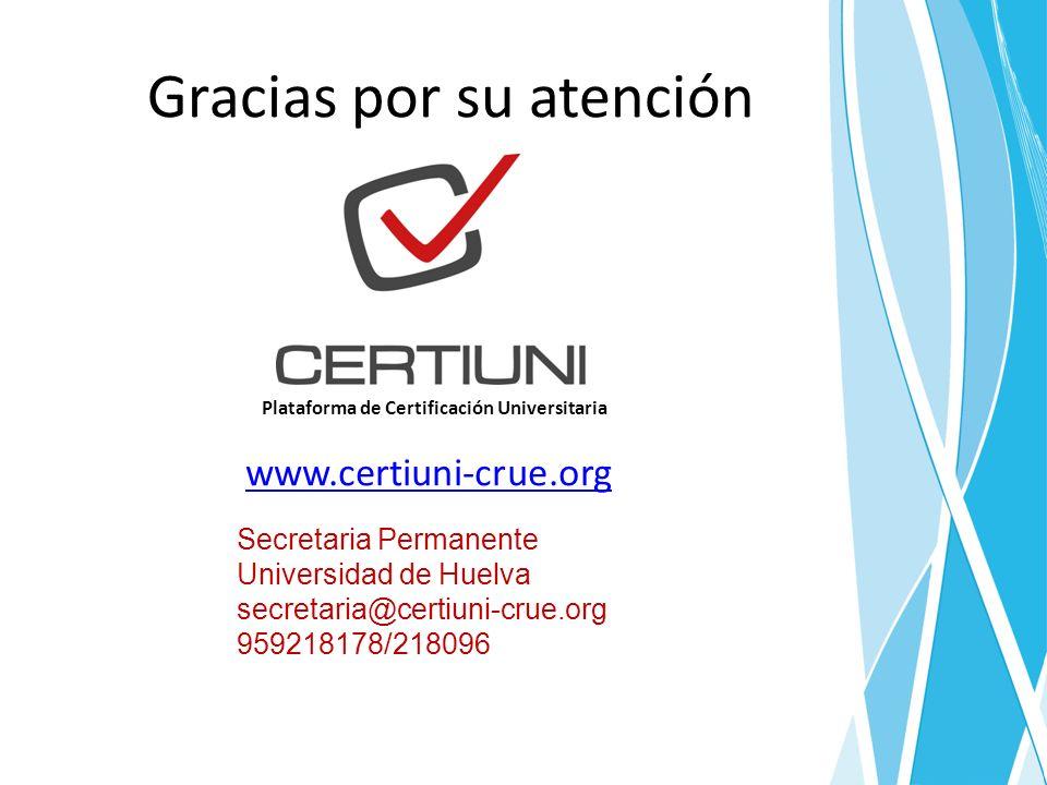 Gracias por su atención Plataforma de Certificación Universitaria www.certiuni-crue.org Secretaria Permanente Universidad de Huelva secretaria@certiuni-crue.org 959218178/218096