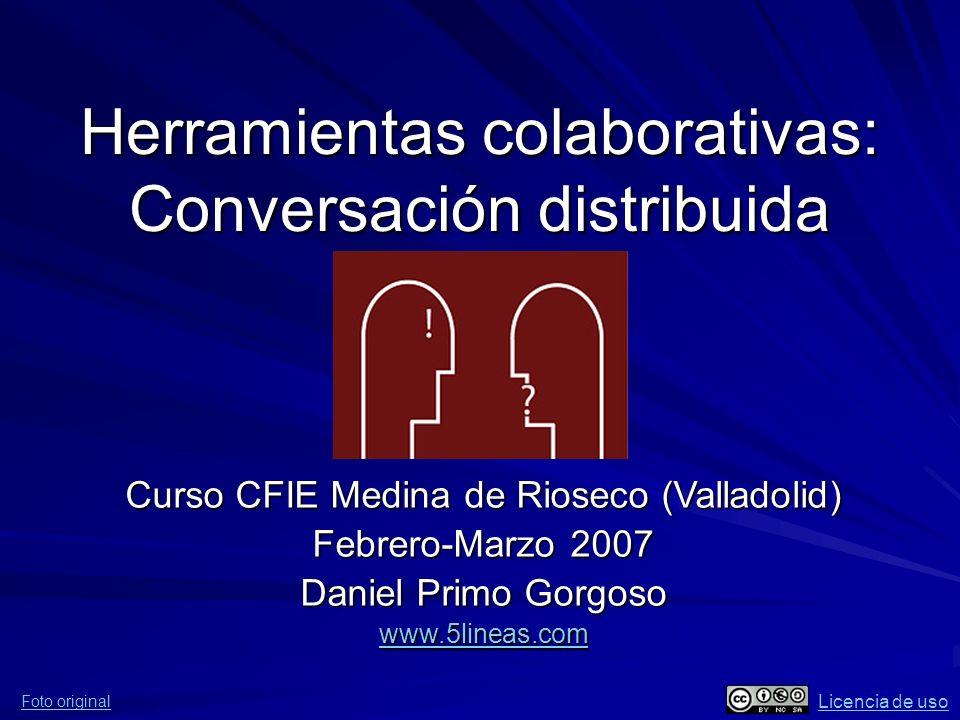 Herramientas colaborativas: Conversación distribuida Foto original Licencia de uso Curso CFIE Medina de Rioseco (Valladolid) Febrero-Marzo 2007 Daniel