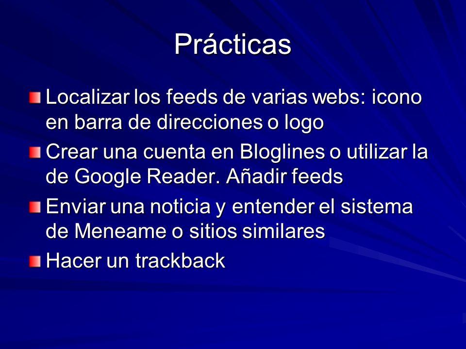 Prácticas Localizar los feeds de varias webs: icono en barra de direcciones o logo Crear una cuenta en Bloglines o utilizar la de Google Reader. Añadi
