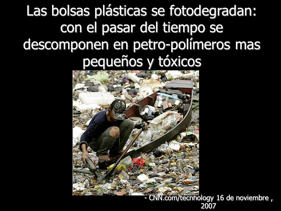 Las bolsas plásticas se fotodegradan: con el pasar del tiempo se descomponen en petro-polímeros mas pequeños y tóxicos - CNN.com/tecnhology 16 de novi