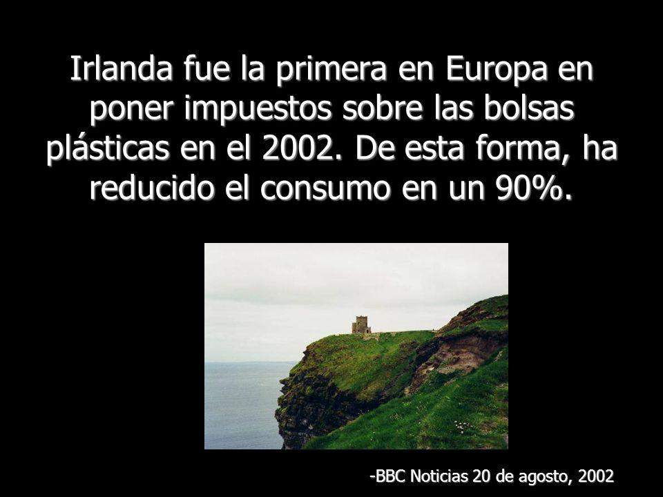 Irlanda fue la primera en Europa en poner impuestos sobre las bolsas plásticas en el 2002. De esta forma, ha reducido el consumo en un 90%. -BBC Notic