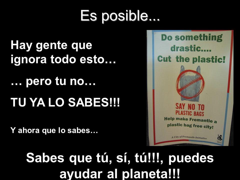 Es posible... Hay gente que ignora todo esto… … pero tu no… TU YA LO SABES!!! Y ahora que lo sabes… Sabes que tú, sí, tú!!!, puedes ayudar al planeta!
