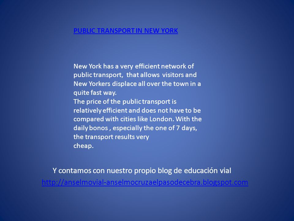 Y contamos con nuestro propio blog de educación vial http://anselmovial-anselmocruzaelpasodecebra.blogspot.com PUBLIC TRANSPORT IN NEW YORK New York has a very efficient network of public transport, that allows visitors and New Yorkers displace all over the town in a quite fast way.