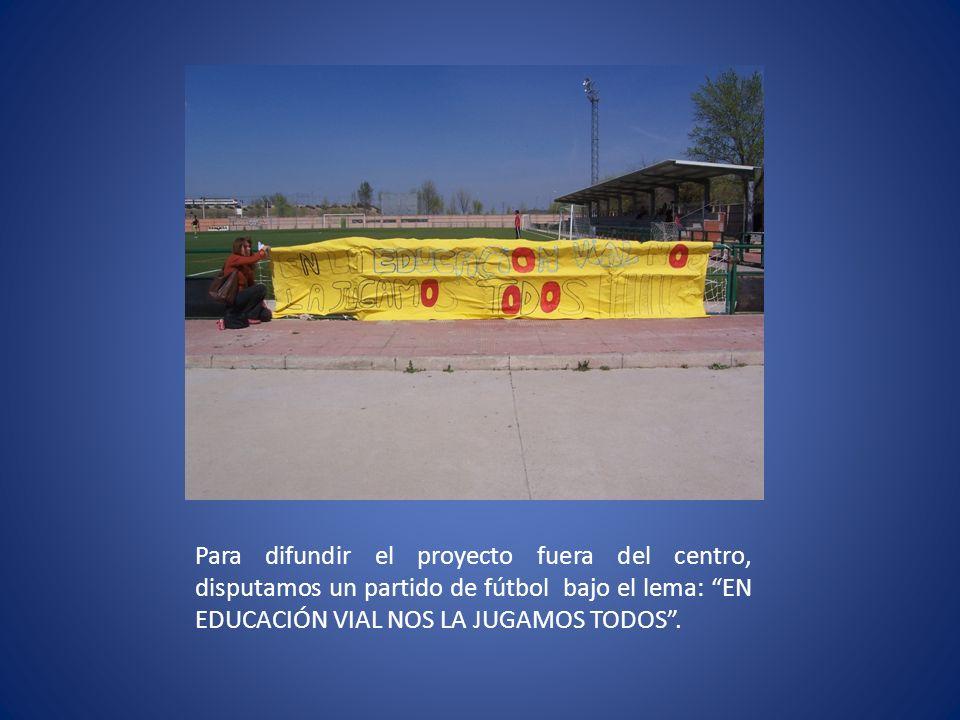 Para difundir el proyecto fuera del centro, disputamos un partido de fútbol bajo el lema: EN EDUCACIÓN VIAL NOS LA JUGAMOS TODOS.