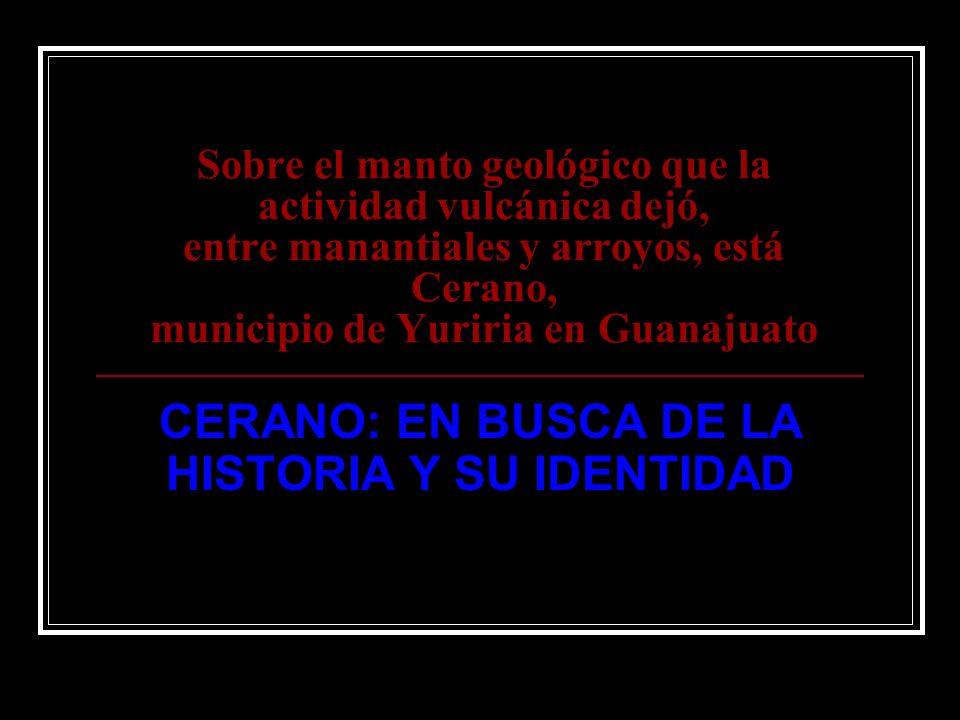 Sobre el manto geológico que la actividad vulcánica dejó, entre manantiales y arroyos, está Cerano, municipio de Yuriria en Guanajuato CERANO: EN BUSC