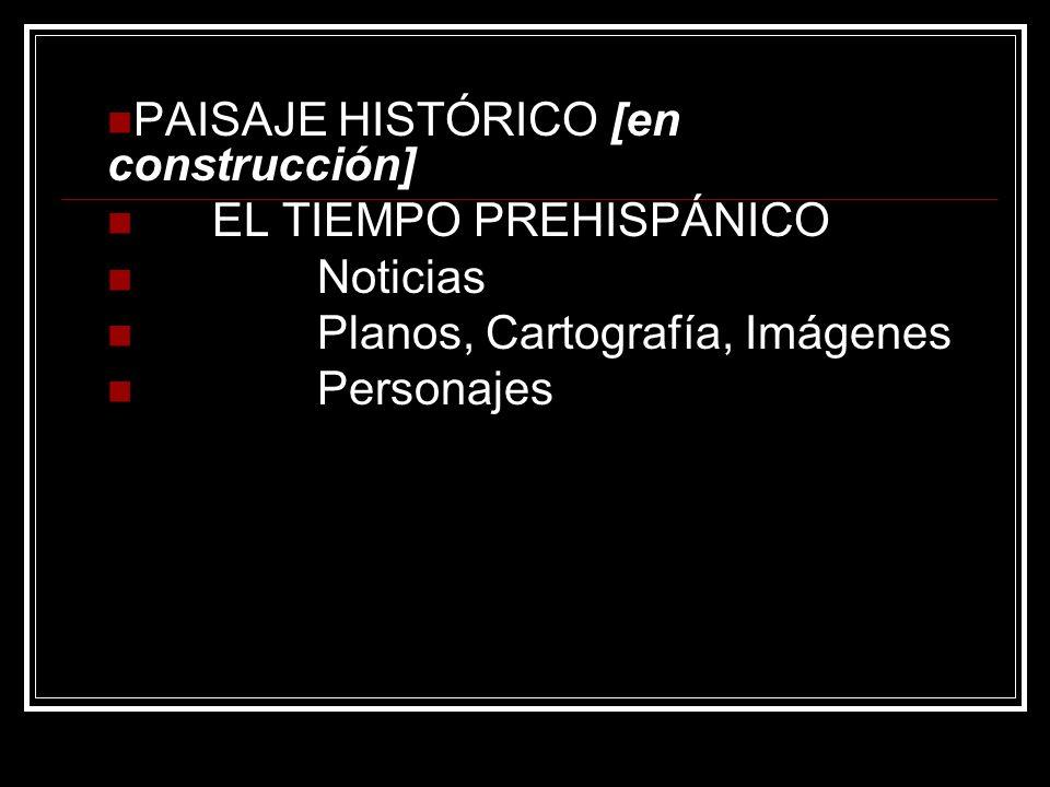 PAISAJE HISTÓRICO [en construcción] EL TIEMPO PREHISPÁNICO Noticias Planos, Cartografía, Imágenes Personajes