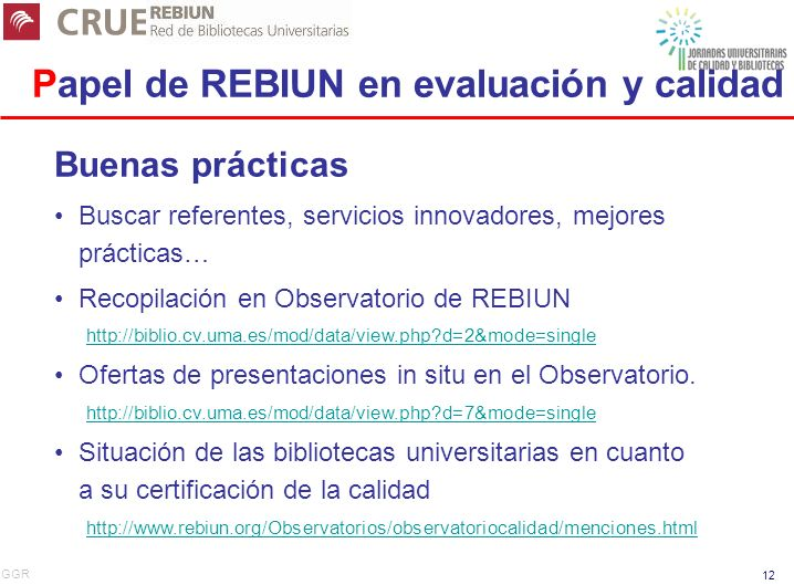 GGR 12 Papel de REBIUN en evaluación y calidad Buenas prácticas Buscar referentes, servicios innovadores, mejores prácticas… Recopilación en Observatorio de REBIUN http://biblio.cv.uma.es/mod/data/view.php?d=2&mode=single Ofertas de presentaciones in situ en el Observatorio.