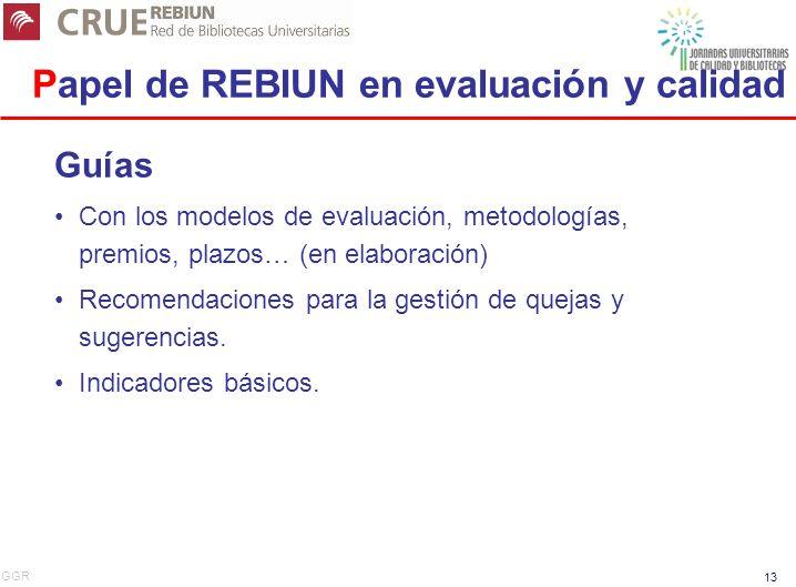 GGR 13 Papel de REBIUN en evaluación y calidad Guías Con los modelos de evaluación, metodologías, premios, plazos… (en elaboración) Recomendaciones para la gestión de quejas y sugerencias.