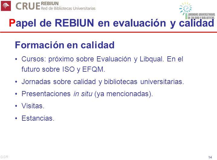 GGR 14 Papel de REBIUN en evaluación y calidad Formación en calidad Cursos: próximo sobre Evaluación y Libqual.