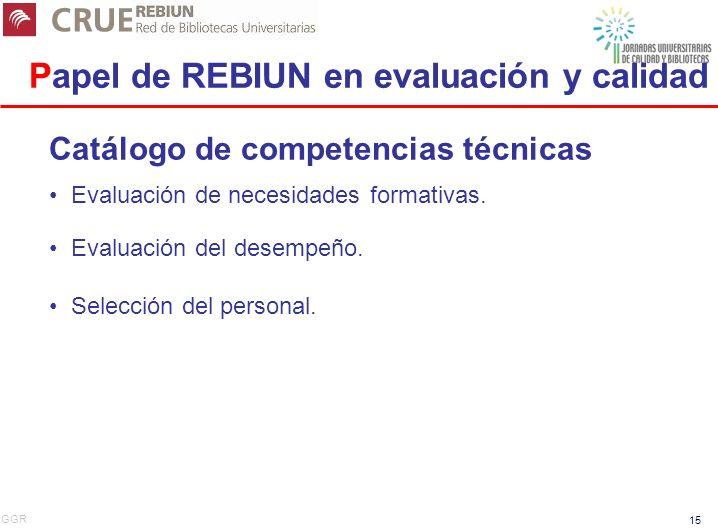GGR 15 Papel de REBIUN en evaluación y calidad Catálogo de competencias técnicas Evaluación de necesidades formativas. Evaluación del desempeño. Selec