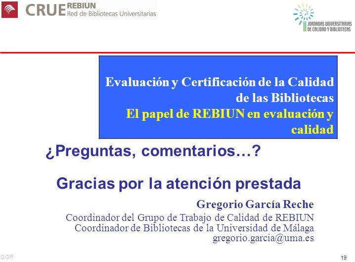 GGR 19 ¿Preguntas, comentarios…? Gracias por la atención prestada Gregorio García Reche Coordinador del Grupo de Trabajo de Calidad de REBIUN Coordina