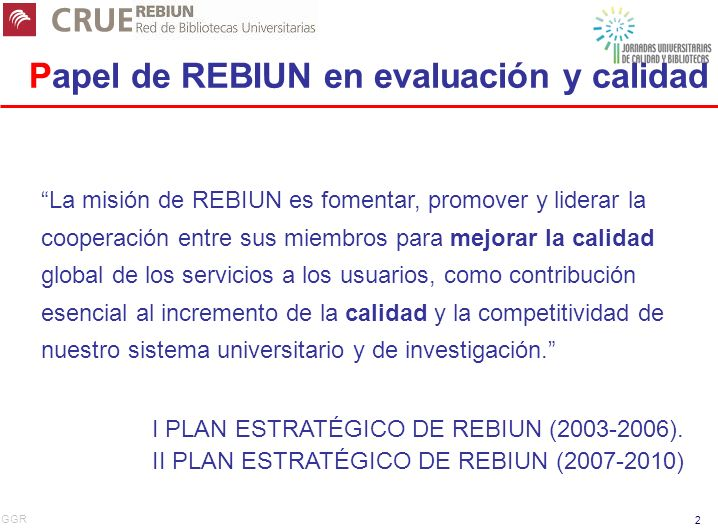 GGR 2 Papel de REBIUN en evaluación y calidad La misión de REBIUN es fomentar, promover y liderar la cooperación entre sus miembros para mejorar la calidad global de los servicios a los usuarios, como contribución esencial al incremento de la calidad y la competitividad de nuestro sistema universitario y de investigación.