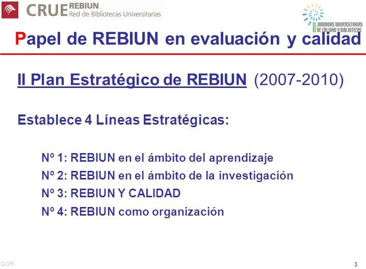 GGR 3 Papel de REBIUN en evaluación y calidad II Plan Estratégico de REBIUN (2007-2010) Establece 4 Líneas Estratégicas: Nº 1: REBIUN en el ámbito del aprendizaje Nº 2: REBIUN en el ámbito de la investigación Nº 3: REBIUN Y CALIDAD Nº 4: REBIUN como organización