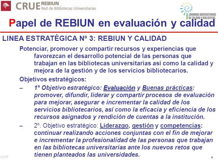 GGR 4 Papel de REBIUN en evaluación y calidad LINEA ESTRATÉGICA Nº 3: REBIUN Y CALIDAD Potenciar, promover y compartir recursos y experiencias que favorezcan el desarrollo potencial de las personas que trabajan en las bibliotecas universitarias así como la calidad y mejora de la gestión y de los servicios bibliotecarios.
