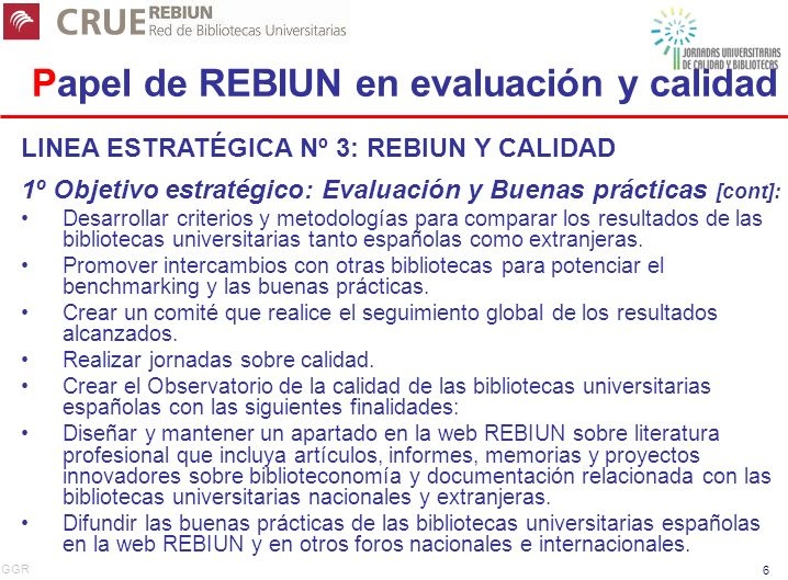 GGR 6 Papel de REBIUN en evaluación y calidad LINEA ESTRATÉGICA Nº 3: REBIUN Y CALIDAD 1º Objetivo estratégico: Evaluación y Buenas prácticas [cont]: Desarrollar criterios y metodologías para comparar los resultados de las bibliotecas universitarias tanto españolas como extranjeras.