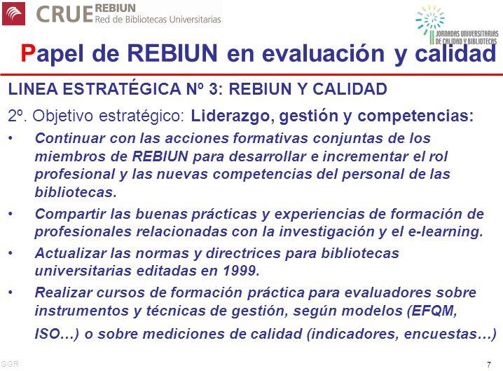 GGR 7 Papel de REBIUN en evaluación y calidad LINEA ESTRATÉGICA Nº 3: REBIUN Y CALIDAD 2º. Objetivo estratégico: Liderazgo, gestión y competencias: Co