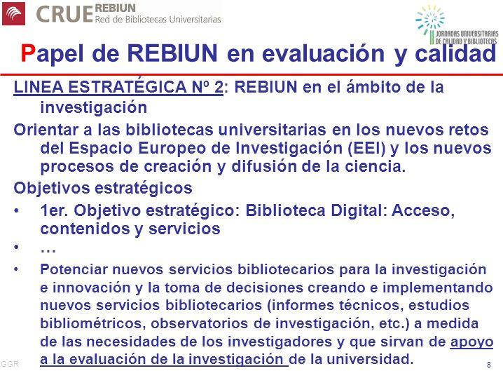 GGR 8 Papel de REBIUN en evaluación y calidad LINEA ESTRATÉGICA Nº 2: REBIUN en el ámbito de la investigación Orientar a las bibliotecas universitarias en los nuevos retos del Espacio Europeo de Investigación (EEI) y los nuevos procesos de creación y difusión de la ciencia.