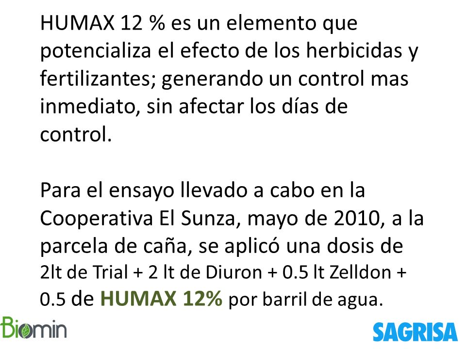 HUMAX 12 % es un elemento que potencializa el efecto de los herbicidas y fertilizantes; generando un control mas inmediato, sin afectar los días de co