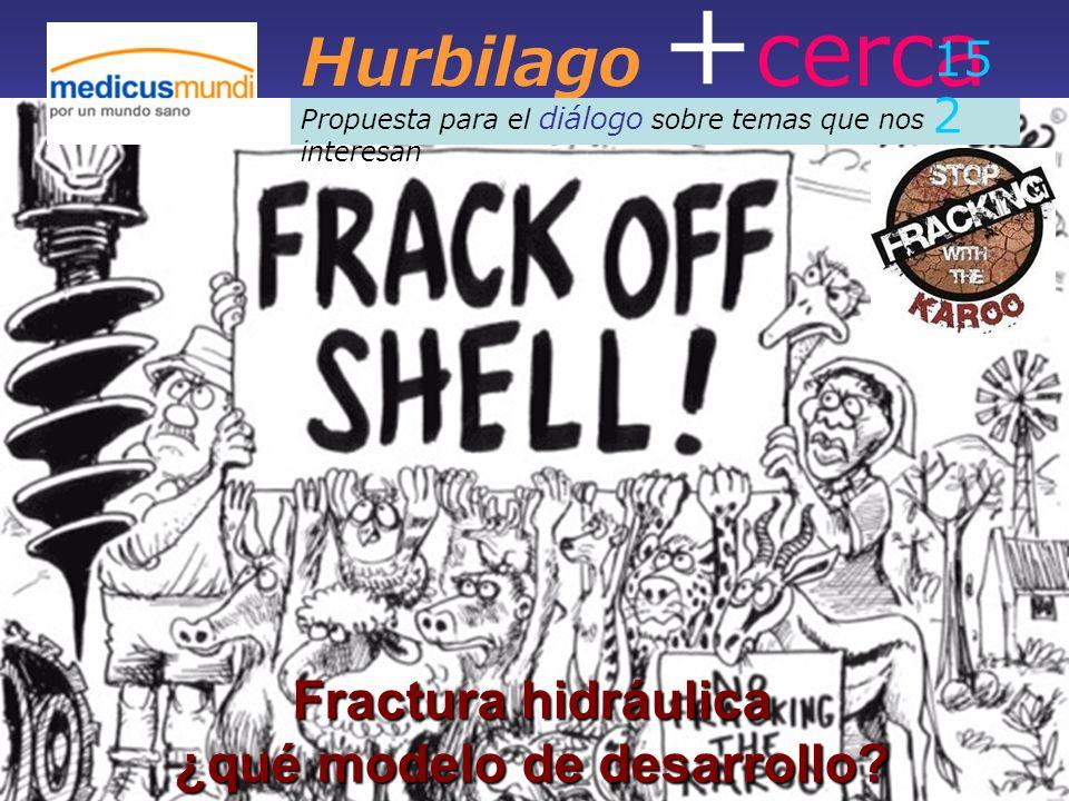 Hurbilago + cerca Propuesta para el diálogo sobre temas que nos interesan 15 2 Fractura hidráulica ¿qué modelo de desarrollo?