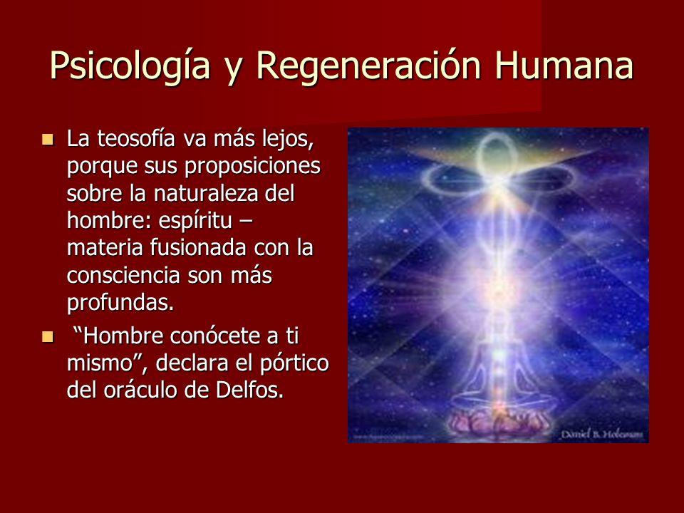Psicología y Regeneración Humana La teosofía va más lejos, porque sus proposiciones sobre la naturaleza del hombre: espíritu – materia fusionada con la consciencia son más profundas.
