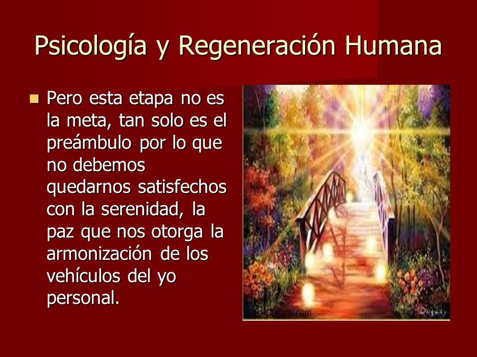 Psicología y Regeneración Humana Pero esta etapa no es la meta, tan solo es el preámbulo por lo que no debemos quedarnos satisfechos con la serenidad, la paz que nos otorga la armonización de los vehículos del yo personal.