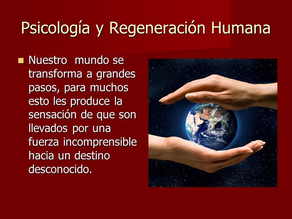 Psicología y Regeneración Humana Nuestro mundo se transforma a grandes pasos, para muchos esto les produce la sensación de que son llevados por una fuerza incomprensible hacia un destino desconocido.