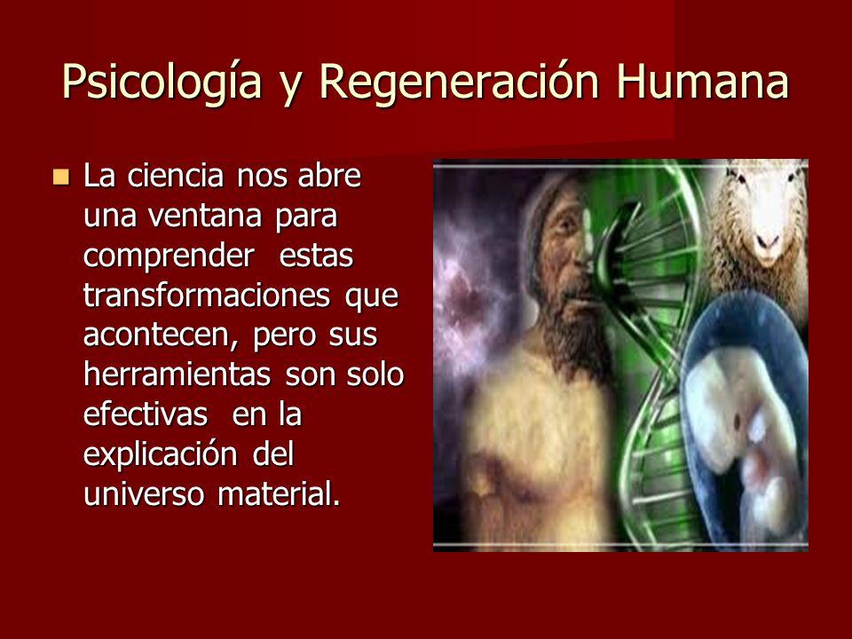 Psicología y Regeneración Humana La ciencia nos abre una ventana para comprender estas transformaciones que acontecen, pero sus herramientas son solo efectivas en la explicación del universo material.
